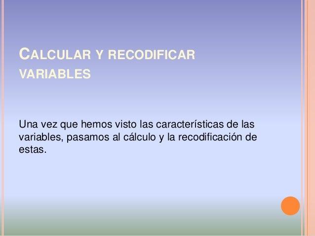CALCULAR Y RECODIFICAR VARIABLES Una vez que hemos visto las características de las variables, pasamos al cálculo y la rec...