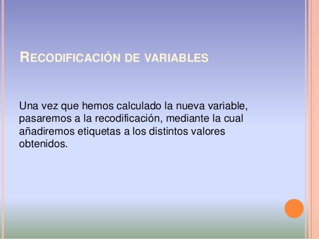RECODIFICACIÓN DE VARIABLES Una vez que hemos calculado la nueva variable, pasaremos a la recodificación, mediante la cual...