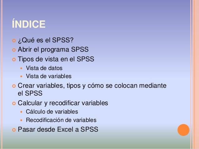 ÍNDICE  ¿Qué es el SPSS?  Abrir el programa SPSS  Tipos de vista en el SPSS  Vista de datos  Vista de variables  Cre...