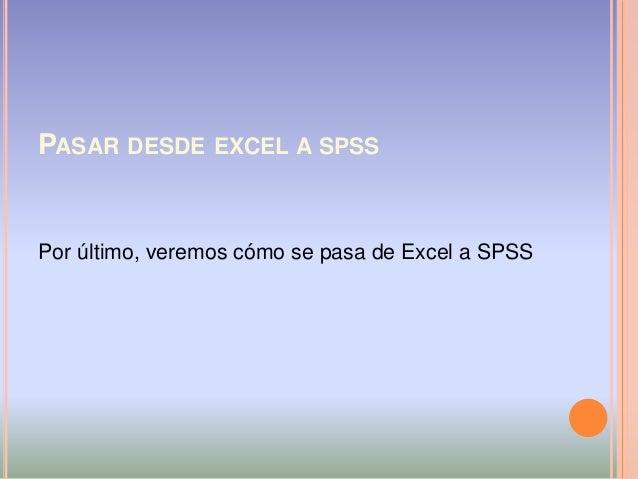 PASAR DESDE EXCEL A SPSS Por último, veremos cómo se pasa de Excel a SPSS