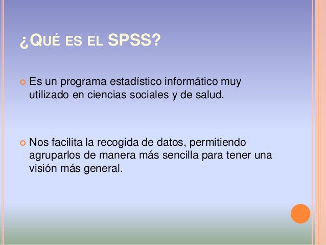 ¿QUÉ ES EL SPSS?  Es un programa estadístico informático muy utilizado en ciencias sociales y de salud.  Nos facilita la...