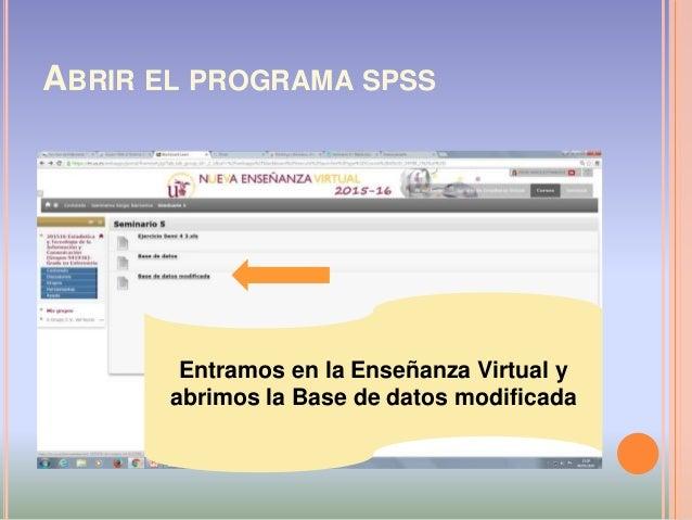 ABRIR EL PROGRAMA SPSS Entramos en la Enseñanza Virtual y abrimos la Base de datos modificada