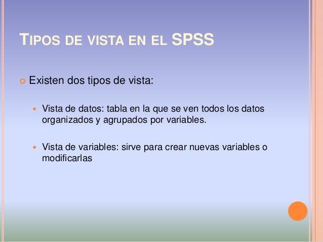 TIPOS DE VISTA EN EL SPSS  Existen dos tipos de vista:  Vista de datos: tabla en la que se ven todos los datos organizad...