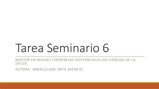 Tarea Seminario 6 MÁSTER EN NUEVAS TENDENCIAS ASISTENCIALES EN CIENCIAS DE LA SALUD. AUTORA: INMACULADA ORTA ASENCIO