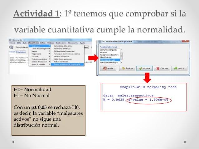 Actividad 1: 1º tenemos que comprobar si la variable cuantitativa cumple la normalidad. H0= Normalidad H1= No Normal Con u...