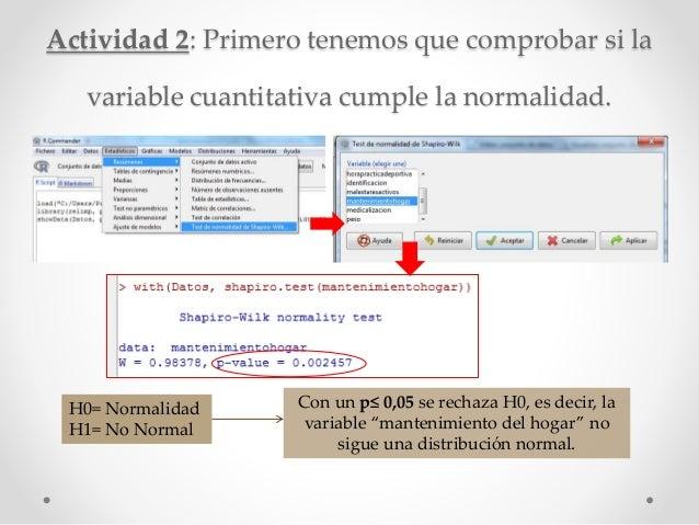 Actividad 2: Primero tenemos que comprobar si la variable cuantitativa cumple la normalidad. H0= Normalidad H1= No Normal ...