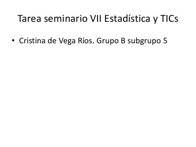 Tarea seminario VII Estadística y TICs • Cristina de Vega Ríos. Grupo B subgrupo 5