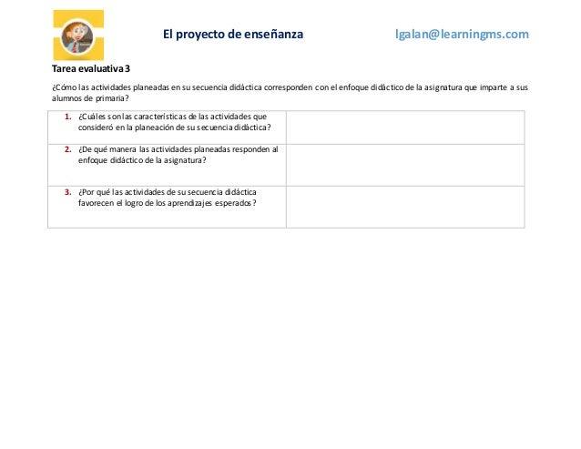 El proyecto de enseñanza lgalan@learningms.com Tarea evaluativa3 ¿Cómo las actividades planeadas en su secuencia didáctica...