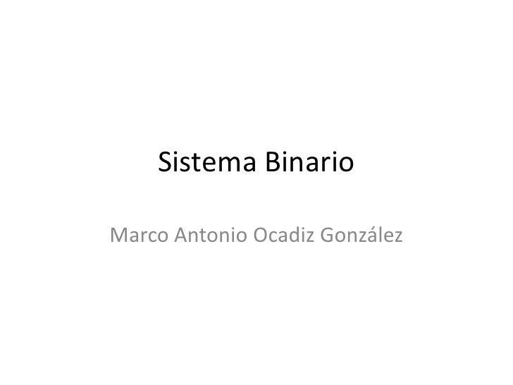 Sistema Binario<br />Marco Antonio Ocadiz González<br />