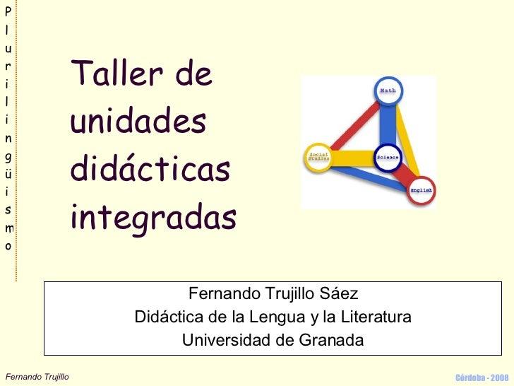 Taller de unidades didácticas integradas Fernando Trujillo Sáez Didáctica de la Lengua y la Literatura Universidad de Gran...