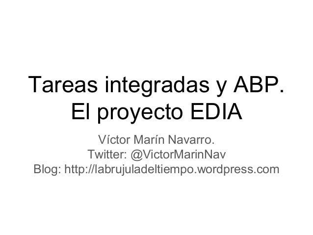 Tareas integradas y ABP. El proyecto EDIA Víctor Marín Navarro. Twitter: @VictorMarinNav Blog: http://labrujuladeltiempo.w...