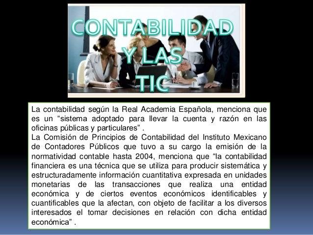 """La contabilidad según la Real Academia Española, menciona quees un """"sistema adoptado para llevar la cuenta y razón en laso..."""