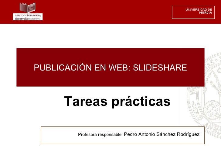 PUBLICACIÓN EN WEB: SLIDESHARE     Tareas prácticas        Profesora responsable: Pedro Antonio Sánchez Rodríguez