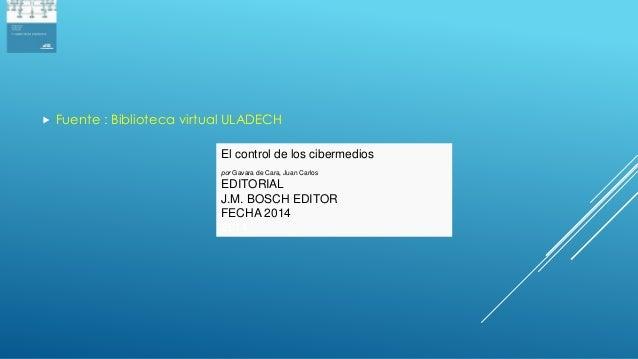  Fuente : Biblioteca virtual ULADECH El control de los cibermedios por Gavara de Cara, Juan Carlos EDITORIAL J.M. BOSCH E...