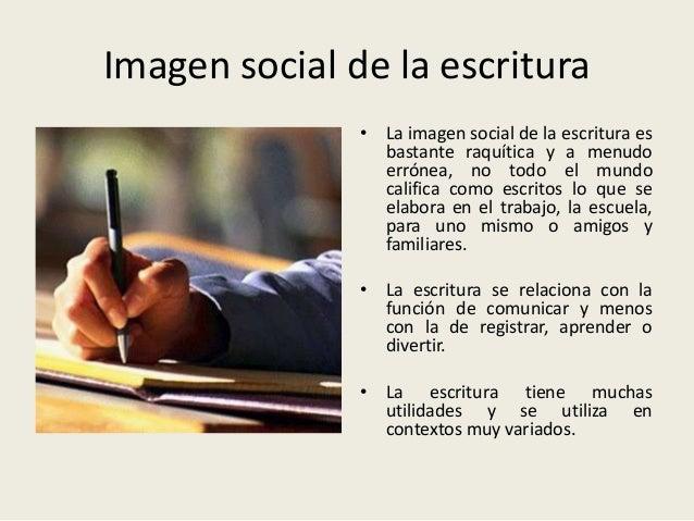 Imagen social de la escritura • La imagen social de la escritura es bastante raquítica y a menudo errónea, no todo el mund...