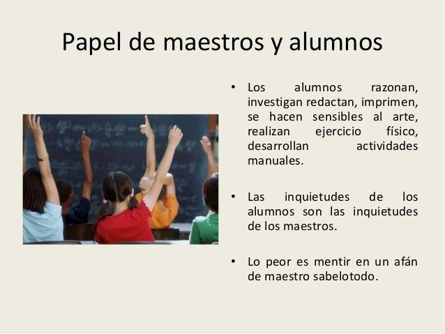 Papel de maestros y alumnos • Los alumnos razonan, investigan redactan, imprimen, se hacen sensibles al arte, realizan eje...