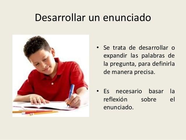 Desarrollar un enunciado • Se trata de desarrollar o expandir las palabras de la pregunta, para definirla de manera precis...