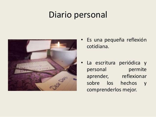 Diario personal • Es una pequeña reflexión cotidiana. • La escritura periódica y personal permite aprender, reflexionar so...