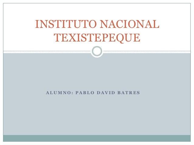 INSTITUTO NACIONAL   TEXISTEPEQUE ALUMNO: PABLO DAVID BATRES