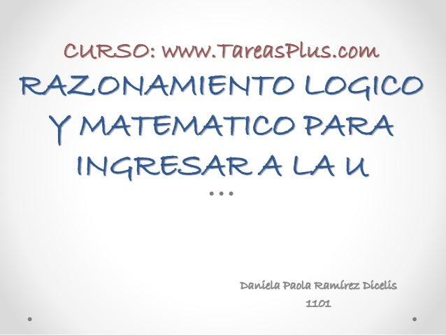CURSO: www.TareasPlus.com RAZONAMIENTO LOGICO Y MATEMATICO PARA INGRESAR A LA U Daniela Paola Ramírez Dicelis 1101