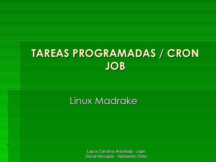 TAREAS PROGRAMADAS / CRON JOB Linux Madrake Laura Carolina Arboleda - Juan David Hincapié - Sebastián Ortíz
