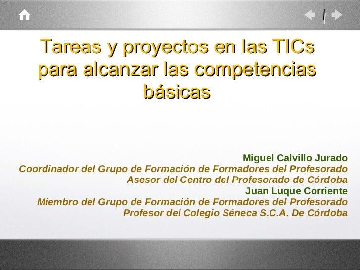 Tareas y proyectos en las TICs para alcanzar las competencias básicas Miguel Calvillo Jurado Coordinador del Grupo de Form...