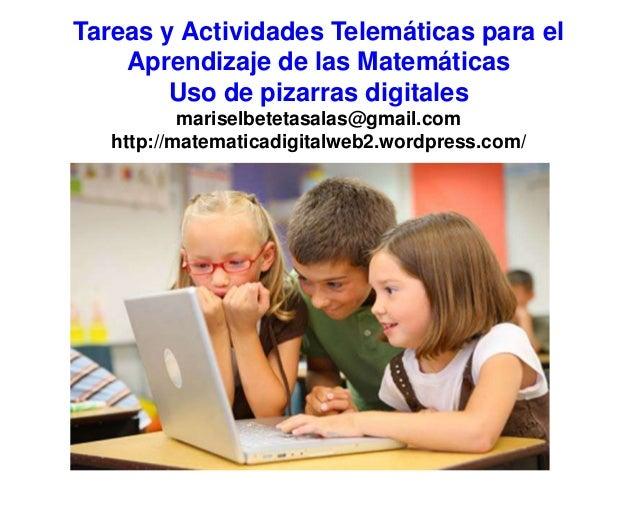 Tareas y Actividades Telemáticas para el Aprendizaje de las Matemáticas Uso de pizarras digitales mariselbetetasalas@gmail...