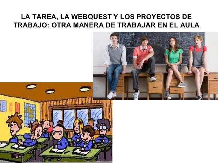 LA TAREA, LA WEBQUEST Y LOS PROYECTOS DE TRABAJO: OTRA MANERA DE TRABAJAR EN EL AULA