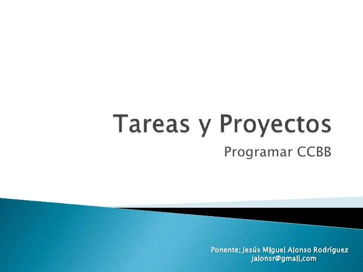 Tareas y Proyectos<br />Programar CCBB<br />Ponente: Jesús Miguel Alonso Rodríguez<br />  jalonsr@gmail.com<br />