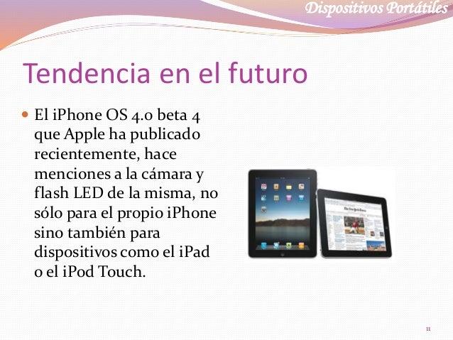 Dispositivos Portátiles Tendencia en el futuro  El iPhone OS 4.0 beta 4 que Apple ha publicado recientemente, hace mencio...