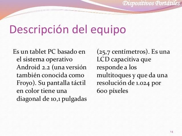 Dispositivos Portátiles Descripción del equipo Es un tablet PC basado en el sistema operativo Android 2.2 (una versión tam...
