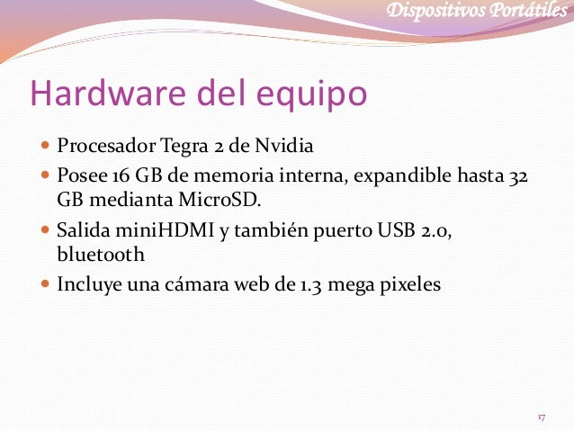Dispositivos Portátiles Hardware del equipo  Procesador Tegra 2 de Nvidia  Posee 16 GB de memoria interna, expandible ha...