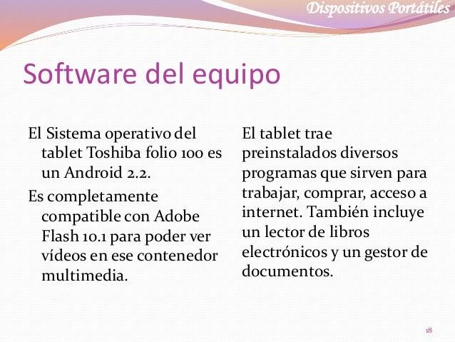 Dispositivos Portátiles Software del equipo El Sistema operativo del tablet Toshiba folio 100 es un Android 2.2. Es comple...
