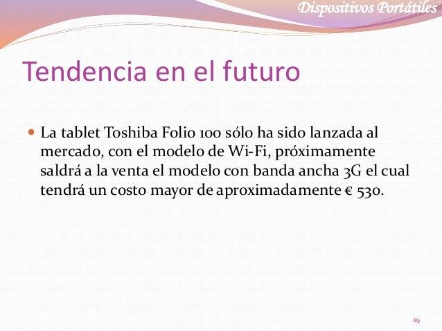 Dispositivos Portátiles Tendencia en el futuro  La tablet Toshiba Folio 100 sólo ha sido lanzada al mercado, con el model...