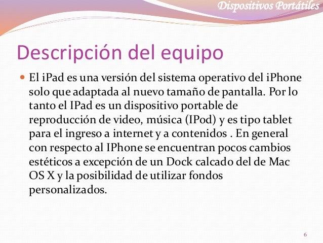 Dispositivos Portátiles Descripción del equipo  El iPad es una versión del sistema operativo del iPhone solo que adaptada...