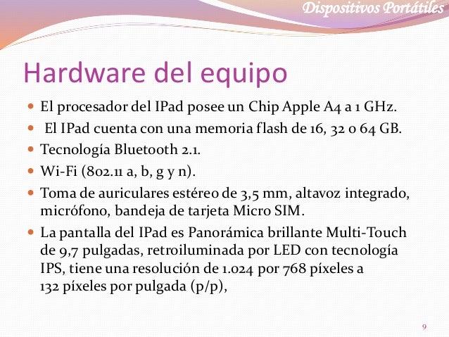 Dispositivos Portátiles Hardware del equipo  El procesador del IPad posee un Chip Apple A4 a 1 GHz.  El IPad cuenta con ...