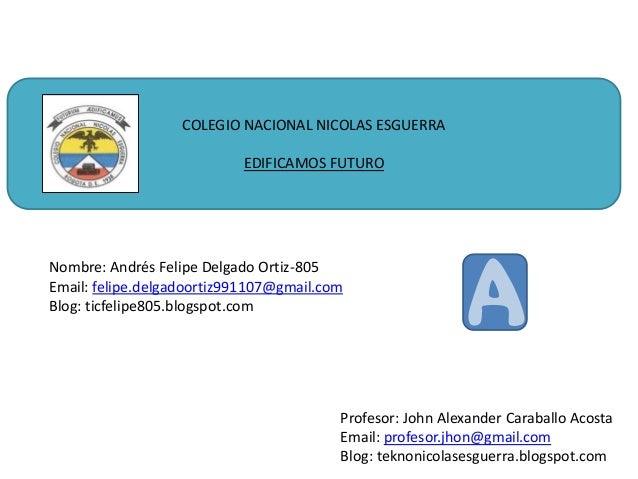 COLEGIO NACIONAL NICOLAS ESGUERRA EDIFICAMOS FUTURO  Nombre: Andrés Felipe Delgado Ortiz-805 Email: felipe.delgadoortiz991...