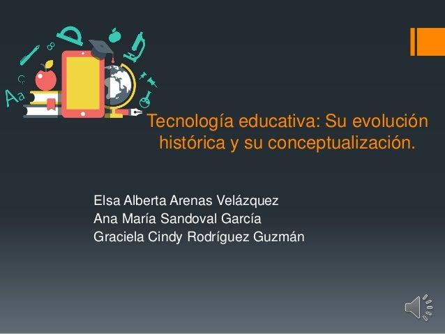 Tecnología educativa: Su evolución histórica y su conceptualización. Elsa Alberta Arenas Velázquez Ana María Sandoval Garc...