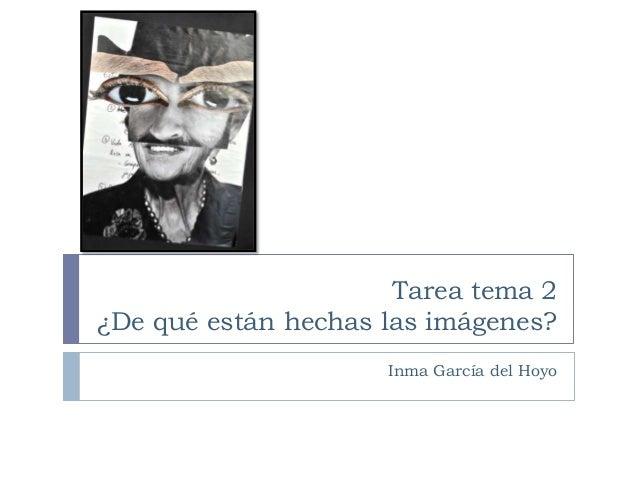 Tarea tema 2 ¿De qué están hechas las imágenes? Inma García del Hoyo