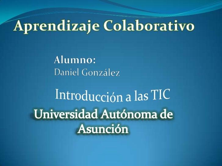 Aprendizaje Colaborativo<br />Alumno:<br />Daniel González<br />Introducción a las TIC<br />Universidad Autónoma de Asunci...