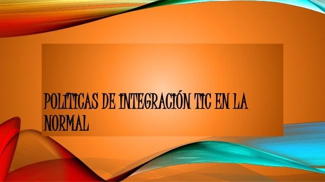 POLÍTICAS DE INTEGRACIÓN TIC EN LA NORMAL