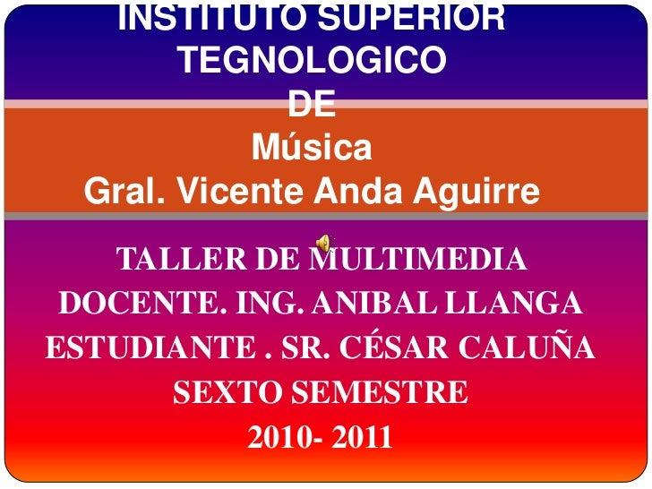 INSTITUTO SUPERIOR TEGNOLOGICO DE MúsicaGral. Vicente Anda Aguirre<br />TALLER DE MULTIMEDIA <br />DOCENTE. ING. ANIBAL LL...