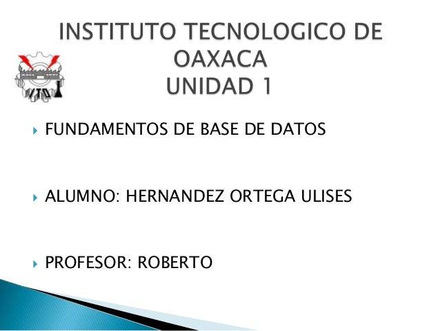   FUNDAMENTOS DE BASE DE DATOS    ALUMNO: HERNANDEZ ORTEGA ULISES    PROFESOR: ROBERTO