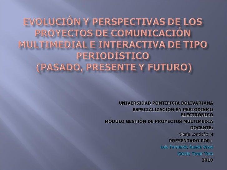 UNIVERSIDAD PONTIFICIA BOLIVARIANA ESPECIALIZACIÓN EN PERIODISMO ELECTRÓNICO MÓDULO GESTIÓN DE PROYECTOS MULTIMEDIA DOCENT...