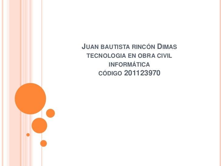 JUAN BAUTISTA RINCÓN DIMAS TECNOLOGIA EN OBRA CIVIL      INFORMÁTICA    CÓDIGO 201123970
