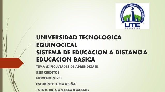 UNIVERSIDAD TECNOLOGICA EQUINOCICAL SISTEMA DE EDUCACION A DISTANCIA EDUCACION BASICA TEMA :DIFICULTADES DE APRENDIZAJE SE...