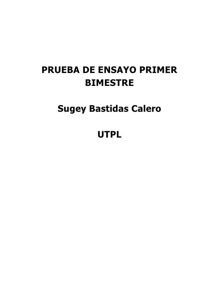 PRUEBA DE ENSAYO PRIMER BIMESTRE<br />Sugey Bastidas Calero<br />UTPL<br />PRUEBA DE ENSAYO PRIMER BIMESTRE<br />Elabore u...