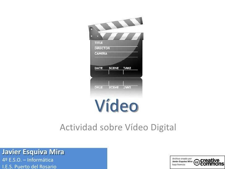 Vídeo<br />Actividad sobre Vídeo Digital<br />Javier Esquiva Mira<br />4º E.S.O. – Informática<br />I.E.S. Puerto del Rosa...