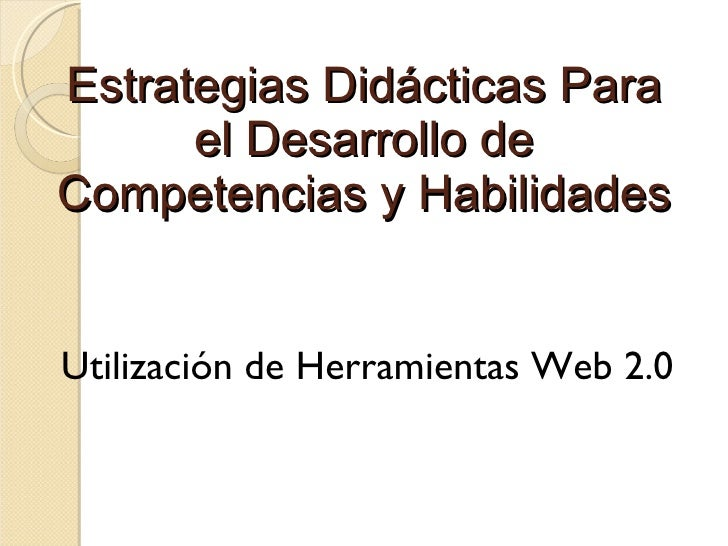 Estrategias Didácticas Para el Desarrollo de Competencias y Habilidades <ul><li>Utilización de Herramientas Web 2.0 </li><...