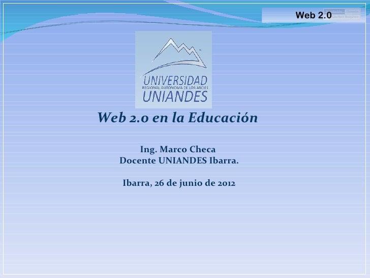 Web 2.0Web 2.0 en la Educación       Ing. Marco Checa   Docente UNIANDES Ibarra.   Ibarra, 26 de junio de 2012
